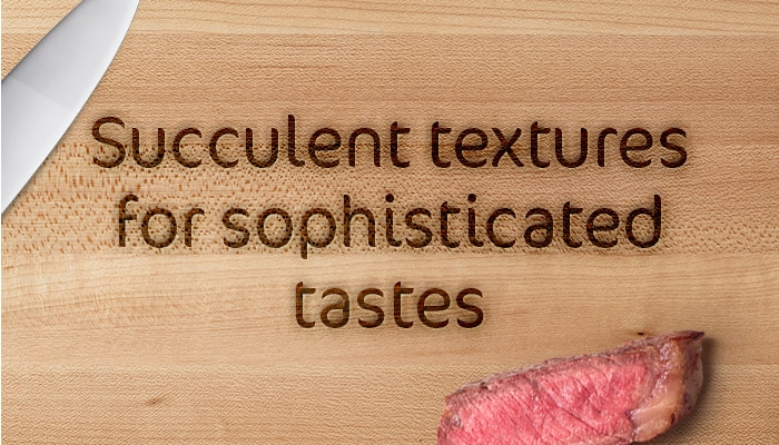 Succulent Texture for sophisticated tastes